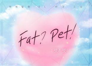 Fat? Pet! (펫? 펫!)